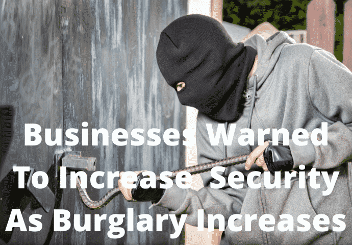 Businesses Warned About The Need To Increase Their Security As Burglary Increases